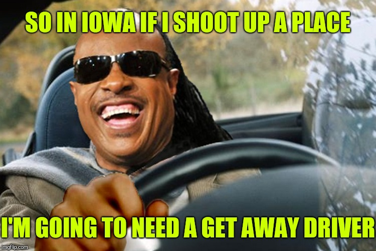 SO IN IOWA IF I SHOOT UP A PLACE I'M GOING TO NEED A GET AWAY DRIVER | made w/ Imgflip meme maker