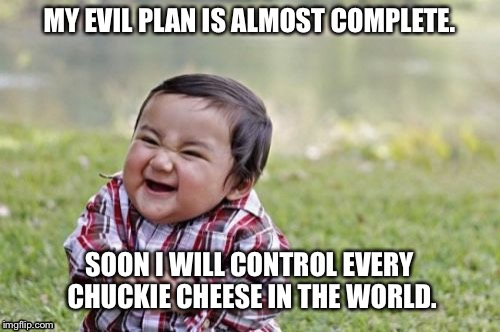 Evil Toddler Meme | MY EVIL PLAN IS ALMOST COMPLETE. SOON I WILL CONTROL EVERY CHUCKIE CHEESE IN THE WORLD. | image tagged in memes,evil toddler | made w/ Imgflip meme maker