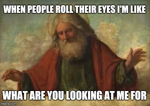 WHEN PEOPLE ROLL THEIR EYES I'M LIKE WHAT ARE YOU LOOKING AT ME FOR | made w/ Imgflip meme maker