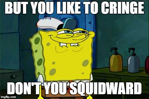 Dont You Squidward Meme | BUT YOU LIKE TO CRINGE DON'T YOU SQUIDWARD | image tagged in memes,dont you squidward | made w/ Imgflip meme maker