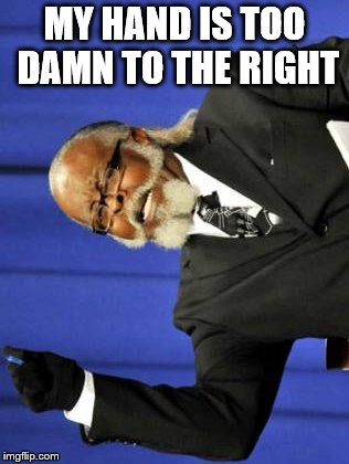 Too Damn High Meme | MY HAND IS TOO DAMN TO THE RIGHT | image tagged in memes,too damn high | made w/ Imgflip meme maker