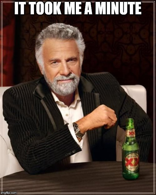 The Most Interesting Man In The World Meme | IT TOOK ME A MINUTE | image tagged in memes,the most interesting man in the world | made w/ Imgflip meme maker