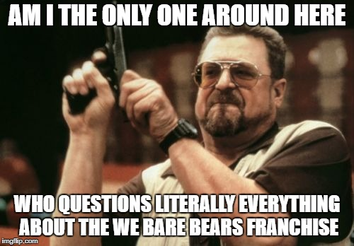 Am I The Only One Around Here: We Bare Bears | AM I THE ONLY ONE AROUND HERE WHO QUESTIONS LITERALLY EVERYTHING ABOUT THE WE BARE BEARS FRANCHISE | image tagged in memes,am i the only one around here,we bare bears | made w/ Imgflip meme maker