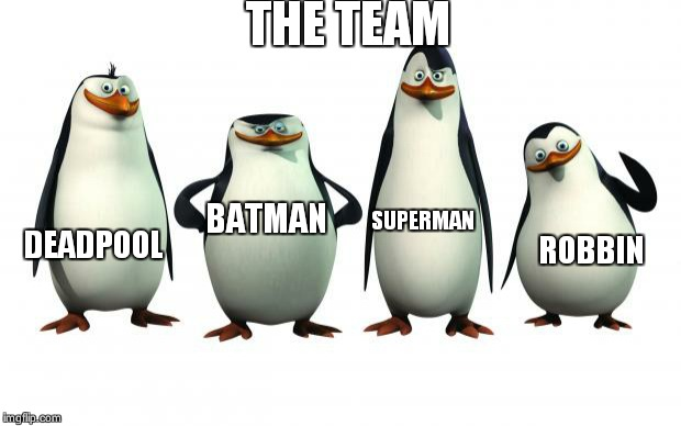 The team not very  team but robbin batman  deadpool and superman  is there  as the penguins   | THE TEAM DEADPOOL BATMAN SUPERMAN ROBBIN | image tagged in penguins | made w/ Imgflip meme maker