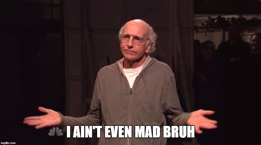 I ain't even mad Version 2.0 | I AIN'T EVEN MAD BRUH | image tagged in larry david snl,i ain't even mad,meme | made w/ Imgflip meme maker