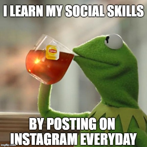 But Thats None Of My Business Meme | I LEARN MY SOCIAL SKILLS BY POSTING ON INSTAGRAM EVERYDAY | image tagged in memes,but thats none of my business,kermit the frog | made w/ Imgflip meme maker