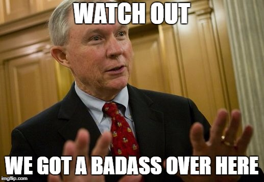We got a badass over here v 2.0 | WATCH OUT WE GOT A BADASS OVER HERE | image tagged in jeff sessions woah,watch out guys,we got us a badass over here | made w/ Imgflip meme maker