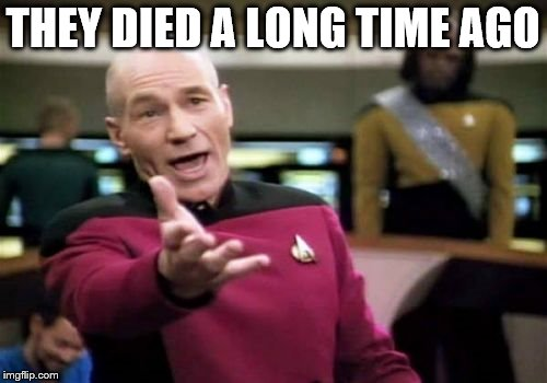 Picard Wtf Meme | THEY DIED A LONG TIME AGO | image tagged in memes,picard wtf | made w/ Imgflip meme maker