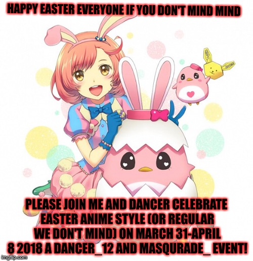 Anime Easter event March 31-April 8 2018 a Masqurade_/Masq and Dancer_12/Dancer event! | HAPPY EASTER EVERYONE IF YOU DON'T MIND MIND PLEASE JOIN ME AND DANCER CELEBRATE EASTER ANIME STYLE (OR REGULAR WE DON'T MIND) ON MARCH 31-A | image tagged in memes,meme,masqurade_,anime easter week a masq and dancer_12 event,easter,meme week | made w/ Imgflip meme maker