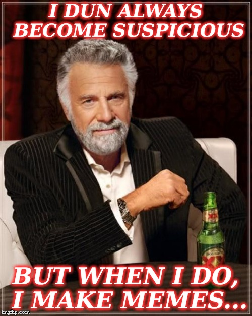 The Most Interesting Man In The World Meme | I DUN ALWAYS BECOME SUSPICIOUS BUT WHEN I DO, I MAKE MEMES... | image tagged in memes,the most interesting man in the world | made w/ Imgflip meme maker