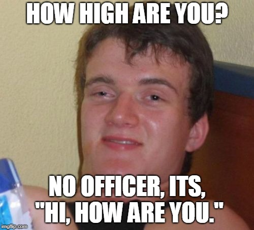 "10 Guy Meme | HOW HIGH ARE YOU? NO OFFICER, ITS, ""HI, HOW ARE YOU."" 