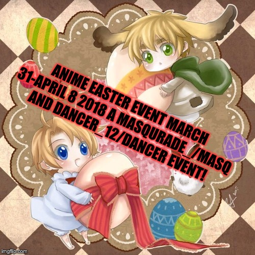 ANIME EASTER EVENT MARCH 31-APRIL 8 2018 A MASQURADE_/MASQ AND DANCER_12/DANCER EVENT! | image tagged in masqurade_,memes,meme,easter week,hetalia,chibitalia | made w/ Imgflip meme maker
