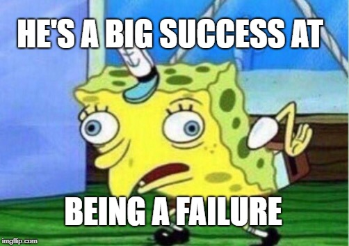 Mocking Spongebob Meme | HE'S A BIG SUCCESS AT BEING A FAILURE | image tagged in memes,mocking spongebob | made w/ Imgflip meme maker