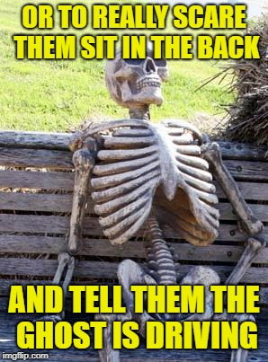 Waiting Skeleton Meme | OR TO REALLY SCARE THEM SIT IN THE BACK AND TELL THEM THE GHOST IS DRIVING | image tagged in memes,waiting skeleton | made w/ Imgflip meme maker