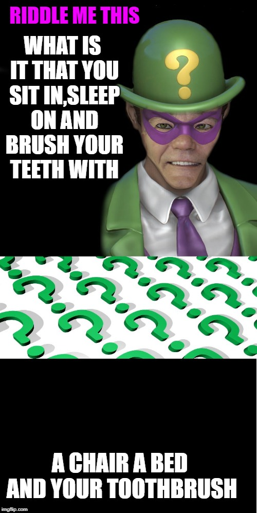 what is it that you sit in,sleep on and brush your teeth with | RIDDLE ME THIS WHAT IS IT THAT YOU SIT IN,SLEEP ON AND BRUSH YOUR TEETH WITH A CHAIR A BED AND YOUR TOOTHBRUSH | image tagged in riddle me this | made w/ Imgflip meme maker