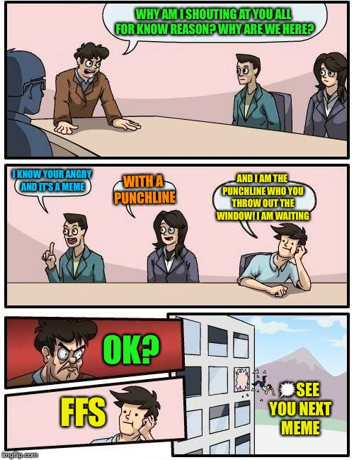 Boardroom Meeting Suggestion Meme | WHY AM I SHOUTING AT YOU ALL FOR KNOW REASON? WHY ARE WE HERE? I KNOW YOUR ANGRY AND IT'S A MEME WITH A PUNCHLINE AND I AM THE PUNCHLINE WHO | image tagged in memes,boardroom meeting suggestion,meme,imgflip,latest stream | made w/ Imgflip meme maker