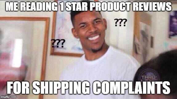 Black guy confused |  ME READING 1 STAR PRODUCT REVIEWS; FOR SHIPPING COMPLAINTS | image tagged in black guy confused | made w/ Imgflip meme maker