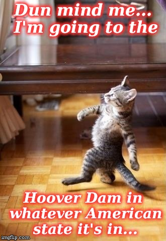 Cool Cat Stroll Meme | Dun mind me... I'm going to the Hoover Dam in whatever American state it's in... | image tagged in memes,cool cat stroll | made w/ Imgflip meme maker