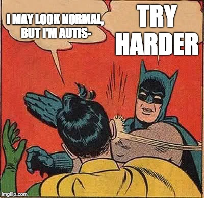 Batman Slapping Robin Meme | I MAY LOOK NORMAL, BUT I'M AUTIS- TRY HARDER | image tagged in memes,batman slapping robin | made w/ Imgflip meme maker