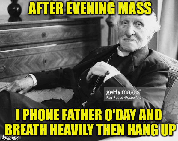 catholic priest  | AFTER EVENING MASS I PHONE FATHER O'DAY AND BREATH HEAVILY THEN HANG UP | image tagged in phone call,catholic,priest,heavy breathing | made w/ Imgflip meme maker