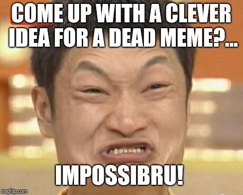 Dead Memes Week, a thecoffeemaster and SilicaSandwhich extravaganza (March 23-29) | COME UP WITH A CLEVER IDEA FOR A DEAD MEME?... IMPOSSIBRU! | image tagged in memes,impossibru guy original,jbmemegeek,dead memes week,dead memes | made w/ Imgflip meme maker