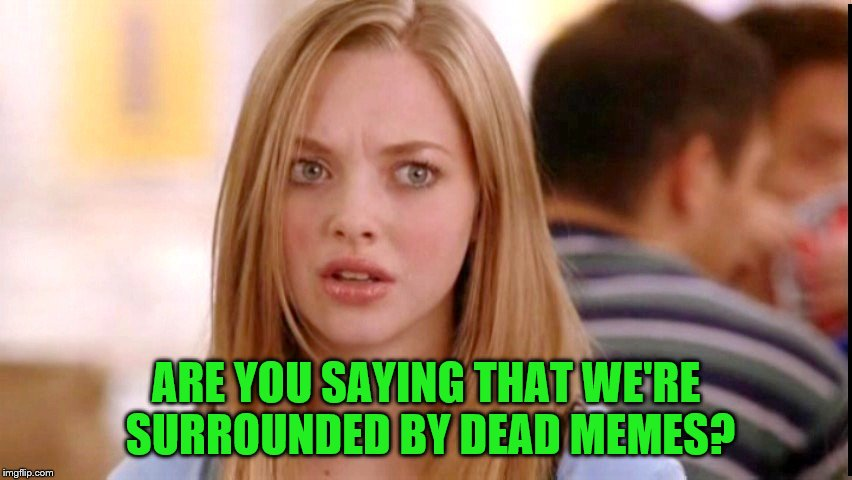 ARE YOU SAYING THAT WE'RE SURROUNDED BY DEAD MEMES? | made w/ Imgflip meme maker
