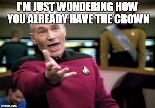Picard Wtf Meme | I'M JUST WONDERING HOW YOU ALREADY HAVE THE CROWN | image tagged in memes,picard wtf | made w/ Imgflip meme maker