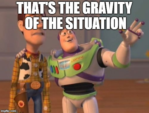 X, X Everywhere Meme | THAT'S THE GRAVITY OF THE SITUATION | image tagged in memes,x x everywhere | made w/ Imgflip meme maker