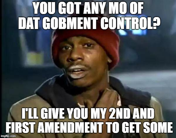 Y'all Got Any More Of That Meme | YOU GOT ANY MO OF DAT GOBMENT CONTROL? I'LL GIVE YOU MY 2ND AND FIRST AMENDMENT TO GET SOME | image tagged in memes,y'all got any more of that | made w/ Imgflip meme maker