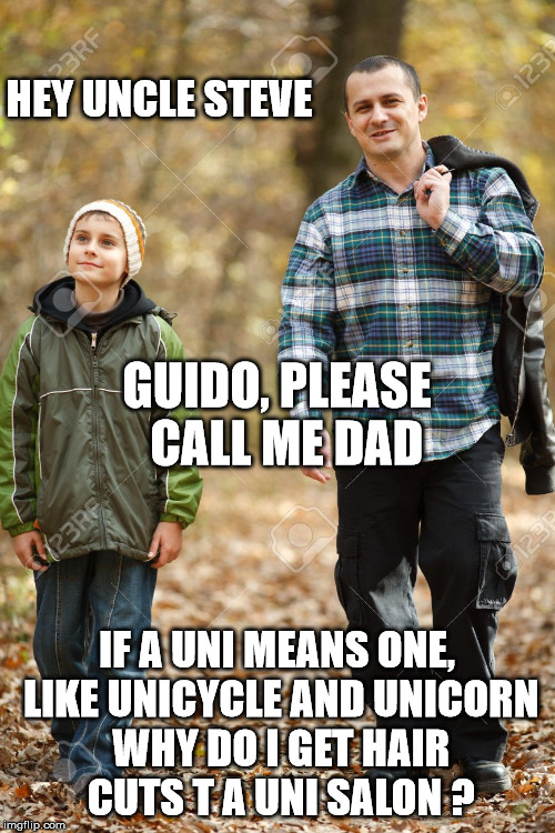 HEY UNCLE STEVE IF A UNI MEANS ONE, LIKE UNICYCLE AND UNICORN WHY DO I GET HAIR CUTS T A UNI SALON ? GUIDO, PLEASE   CALL ME DAD | made w/ Imgflip meme maker