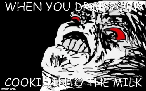 Mega Rage Face | WHEN YOU DROP YOUR COOKIE INTO THE MILK | image tagged in memes,mega rage face | made w/ Imgflip meme maker