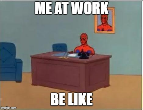 Spiderman Computer Desk | ME AT WORK BE LIKE | image tagged in memes,spiderman computer desk,spiderman | made w/ Imgflip meme maker