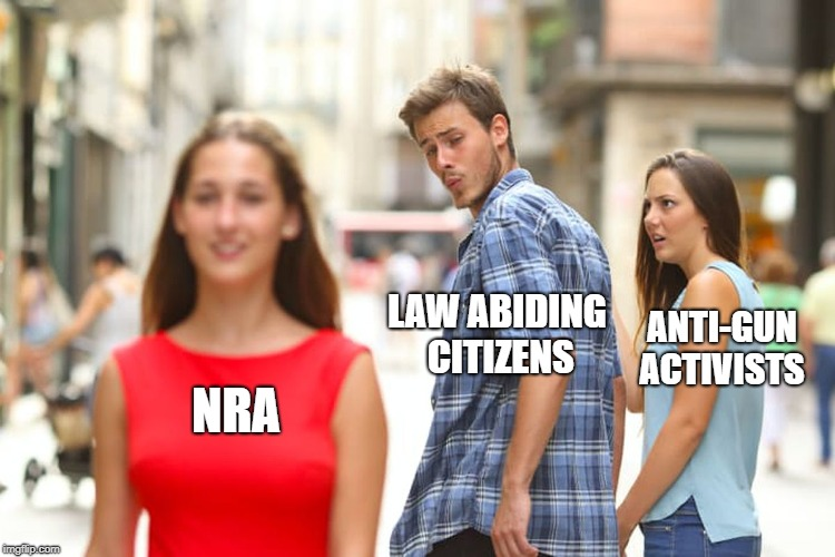 Distracted Boyfriend Meme | NRA LAW ABIDING CITIZENS ANTI-GUN ACTIVISTS | image tagged in memes,distracted boyfriend | made w/ Imgflip meme maker