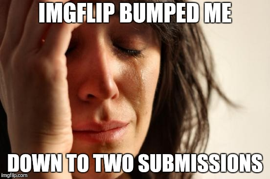 Why do they do this?! | IMGFLIP BUMPED ME DOWN TO TWO SUBMISSIONS | image tagged in first world problems,bad | made w/ Imgflip meme maker