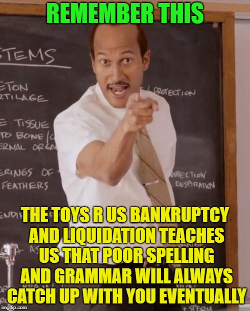 lesson for today | REMEMBER THIS THE TOYS R US BANKRUPTCY AND LIQUIDATION TEACHES US THAT POOR SPELLING AND GRAMMAR WILL ALWAYS CATCH UP WITH YOU EVENTUALLY | image tagged in sub teacher | made w/ Imgflip meme maker