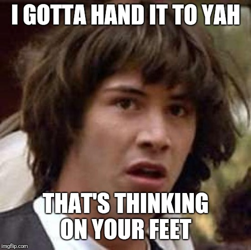 I GOTTA HAND IT TO YAH THAT'S THINKING ON YOUR FEET | made w/ Imgflip meme maker
