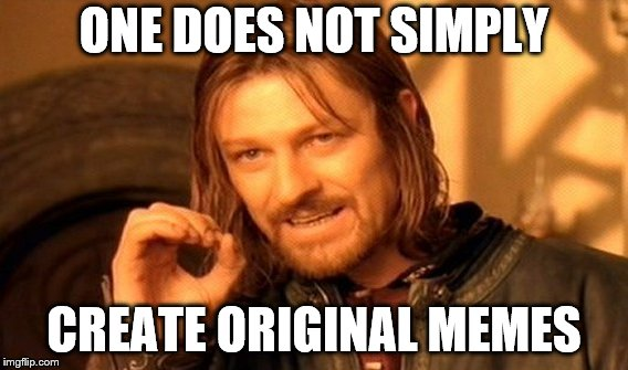 One Does Not Simply Meme | ONE DOES NOT SIMPLY CREATE ORIGINAL MEMES | image tagged in memes,one does not simply | made w/ Imgflip meme maker