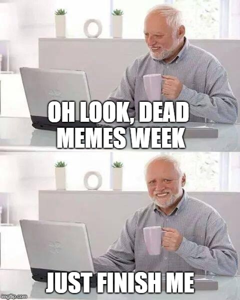 Harold prays for death on dead memes week.  March 23-29th. | OH LOOK, DEAD MEMES WEEK JUST FINISH ME | image tagged in memes,hide the pain harold,dead memes week | made w/ Imgflip meme maker