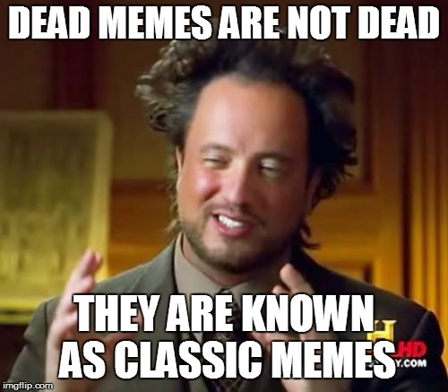 Ancient Aliens Meme | DEAD MEMES ARE NOT DEAD THEY ARE KNOWN AS CLASSIC MEMES | image tagged in memes,ancient aliens | made w/ Imgflip meme maker