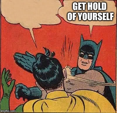 Batman Slapping Robin Meme | GET HOLD OF YOURSELF | image tagged in memes,batman slapping robin | made w/ Imgflip meme maker