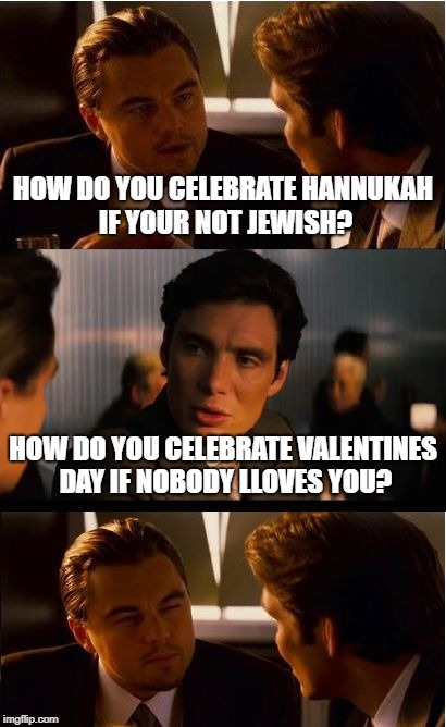 Inception Meme | HOW DO YOU CELEBRATE HANNUKAH IF YOUR NOT JEWISH? HOW DO YOU CELEBRATE VALENTINES DAY IF NOBODY LLOVES YOU? | image tagged in memes,inception | made w/ Imgflip meme maker