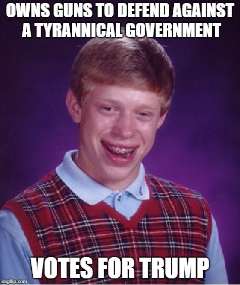 Bad Luck Brian Meme | OWNS GUNS TO DEFEND AGAINST A TYRANNICAL GOVERNMENT VOTES FOR TRUMP | image tagged in memes,bad luck brian | made w/ Imgflip meme maker