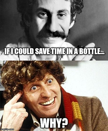 Save time? Why? | IF I COULD SAVE TIME IN A BOTTLE... WHY? | image tagged in doctor who,jim croce,time,bottle | made w/ Imgflip meme maker