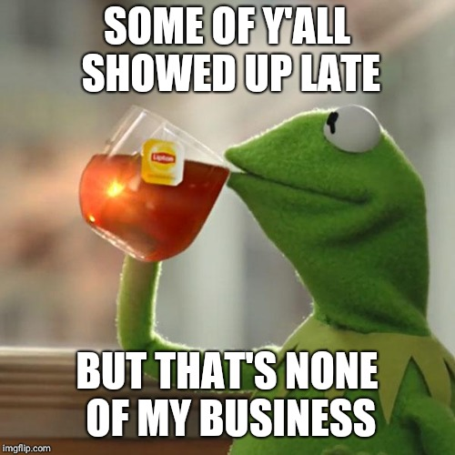 When ppl show up late | SOME OF Y'ALL SHOWED UP LATE BUT THAT'S NONE OF MY BUSINESS | image tagged in when ppl show up late | made w/ Imgflip meme maker