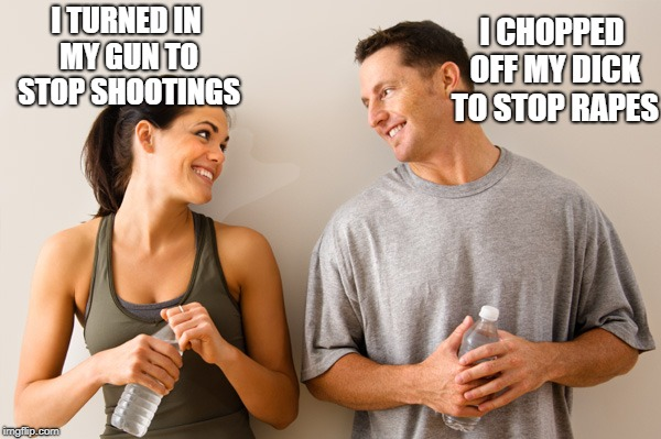 Man and woman | I TURNED IN MY GUN TO STOP SHOOTINGS I CHOPPED OFF MY DICK TO STOP **PES | image tagged in man and woman | made w/ Imgflip meme maker