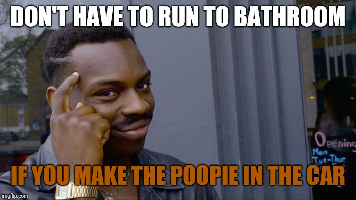 Roll Safe Think About It Meme | DON'T HAVE TO RUN TO BATHROOM IF YOU MAKE THE POOPIE IN THE CAR | image tagged in memes,roll safe think about it | made w/ Imgflip meme maker