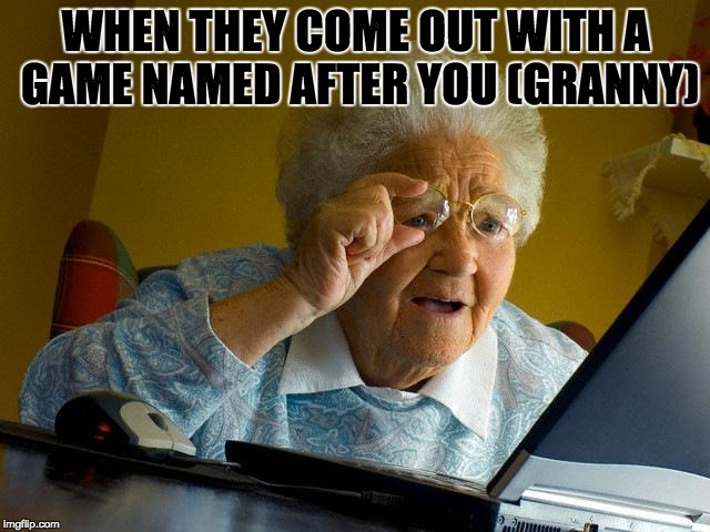 Grandma Finds The Internet Meme | WHEN THEY COME OUT WITH A GAME NAMED AFTER YOU (GRANNY) | image tagged in memes,grandma finds the internet | made w/ Imgflip meme maker