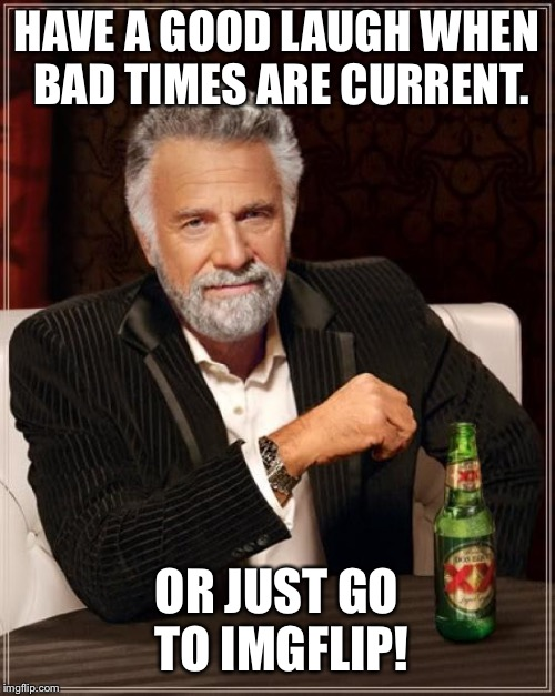 The Most Interesting Man In The World Meme | HAVE A GOOD LAUGH WHEN BAD TIMES ARE CURRENT. OR JUST GO TO IMGFLIP! | image tagged in memes,the most interesting man in the world | made w/ Imgflip meme maker