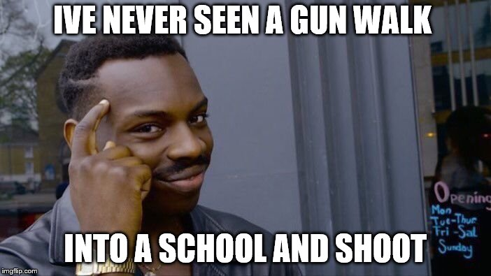 Roll Safe Think About It Meme | IVE NEVER SEEN A GUN WALK INTO A SCHOOL AND SHOOT | image tagged in memes,roll safe think about it | made w/ Imgflip meme maker