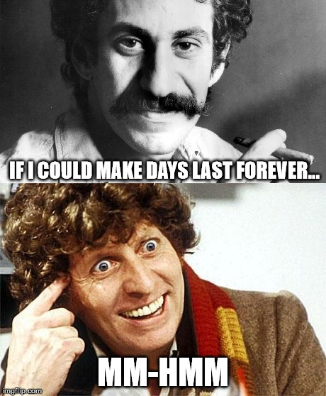 Forever: mm-hmm | IF I COULD MAKE DAYS LAST FOREVER... MM-HMM | image tagged in doctor who,jim croce,time,bottle | made w/ Imgflip meme maker